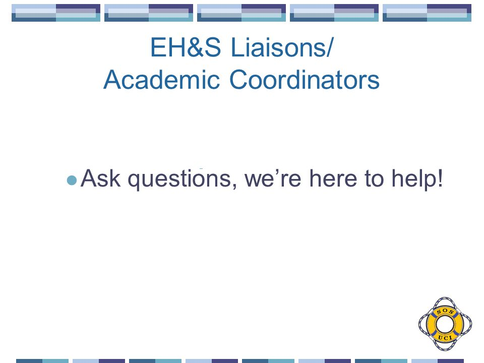 EH&S Liaisons/ Academic Coordinators Ask questions, were here to help!