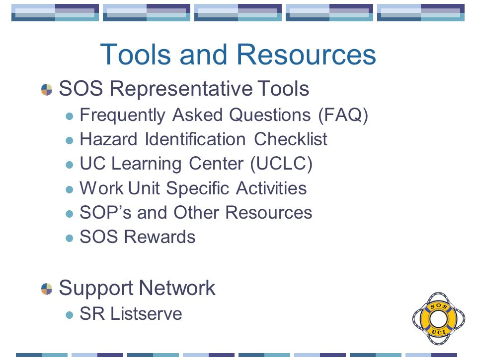 Tools and Resources SOS Representative Tools Frequently Asked Questions (FAQ) Hazard Identification Checklist UC Learning Center (UCLC) Work Unit Specific Activities SOPs and Other Resources SOS Rewards Support Network SR Listserve
