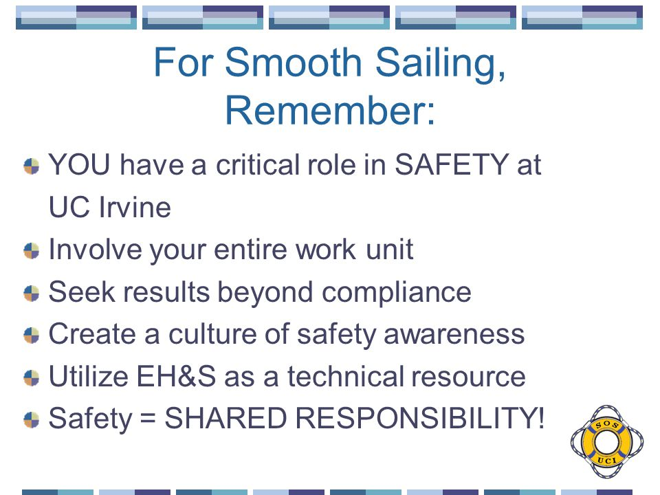 For Smooth Sailing, Remember: YOU have a critical role in SAFETY at UC Irvine Involve your entire work unit Seek results beyond compliance Create a culture of safety awareness Utilize EH&S as a technical resource Safety = SHARED RESPONSIBILITY!
