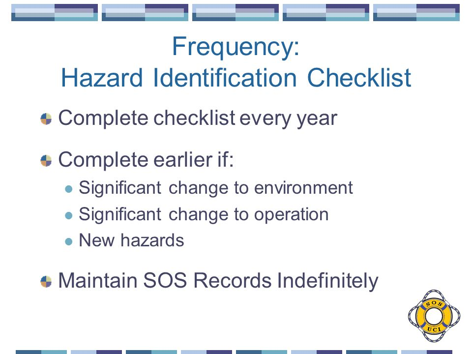 Frequency: Hazard Identification Checklist Complete checklist every year Complete earlier if: Significant change to environment Significant change to operation New hazards Maintain SOS Records Indefinitely