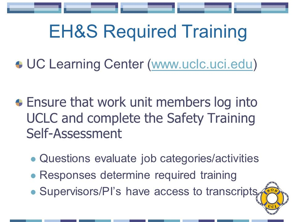 EH&S Required Training UC Learning Center (www.uclc.uci.edu)www.uclc.uci.edu Ensure that work unit members log into UCLC and complete the Safety Training Self-Assessment Questions evaluate job categories/activities Responses determine required training Supervisors/PIs have access to transcripts