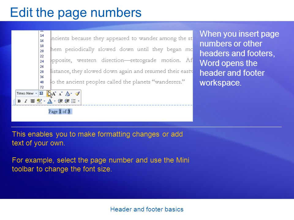 Header and footer basics Edit the page numbers When you insert page numbers or other headers and footers, Word opens the header and footer workspace.