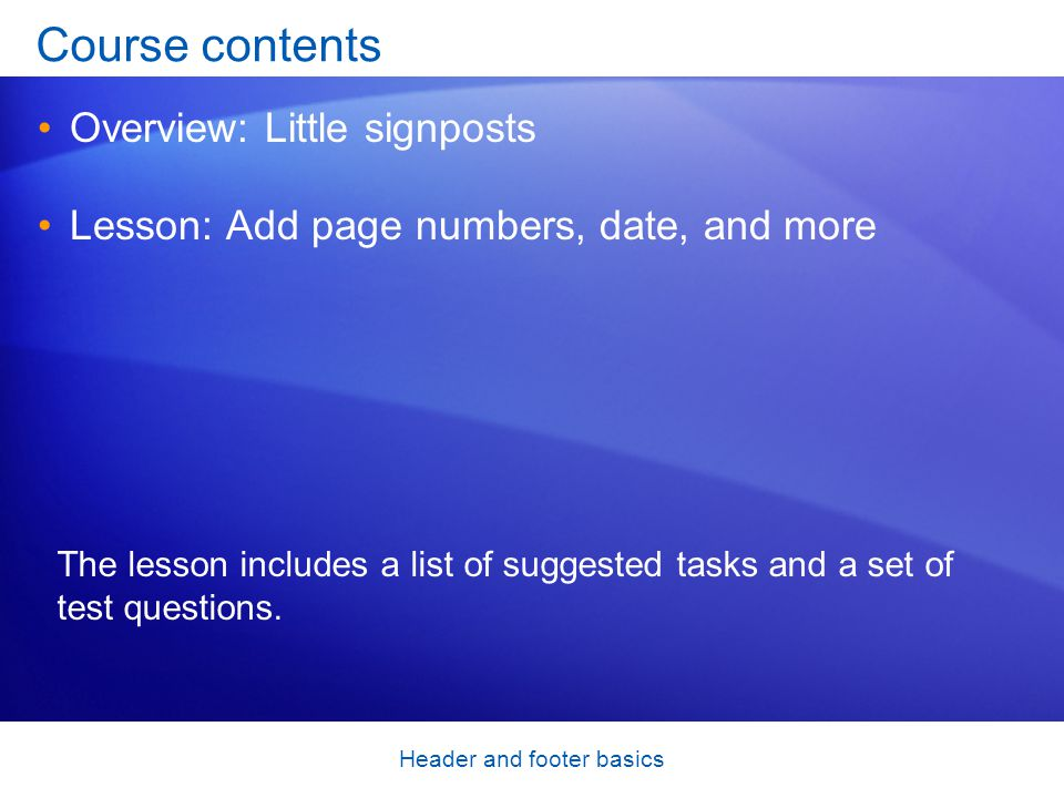 Header and footer basics Course contents Overview: Little signposts Lesson: Add page numbers, date, and more The lesson includes a list of suggested tasks and a set of test questions.