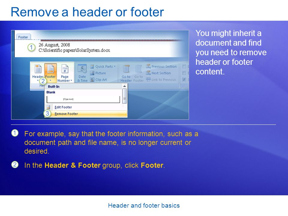 Header and footer basics Remove a header or footer You might inherit a document and find you need to remove header or footer content.