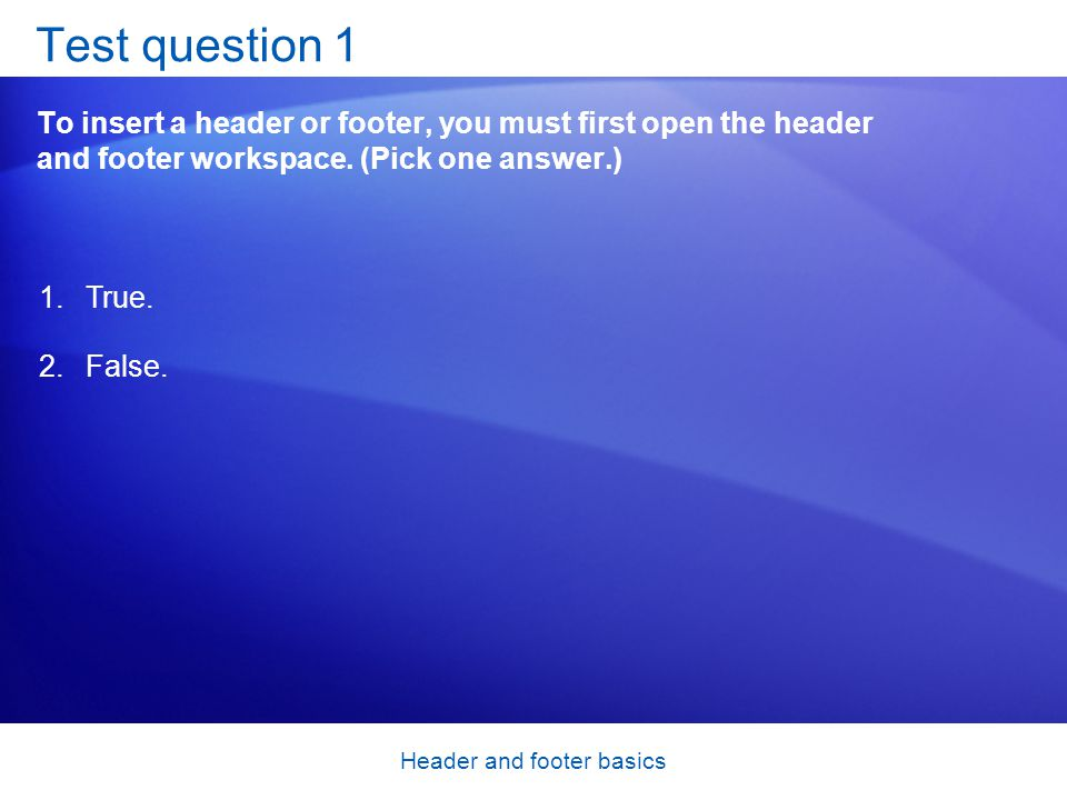 Header and footer basics Test question 1 To insert a header or footer, you must first open the header and footer workspace. (Pick one answer.) 1.True.