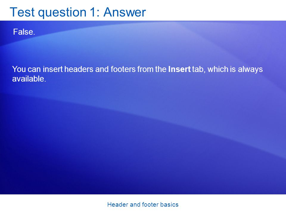 Header and footer basics Test question 1: Answer False.