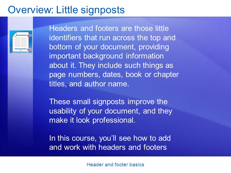 Header and footer basics Overview: Little signposts Headers and footers are those little identifiers that run across the top and bottom of your docume