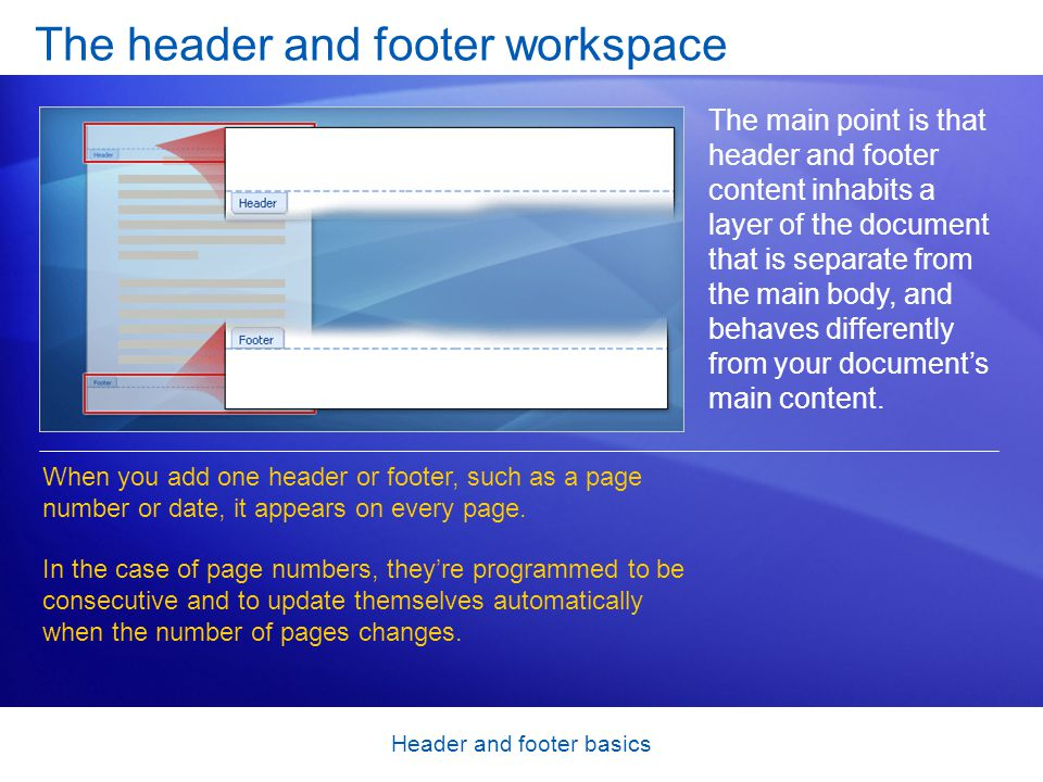 Header and footer basics The header and footer workspace The main point is that header and footer content inhabits a layer of the document that is separate from the main body, and behaves differently from your documents main content.