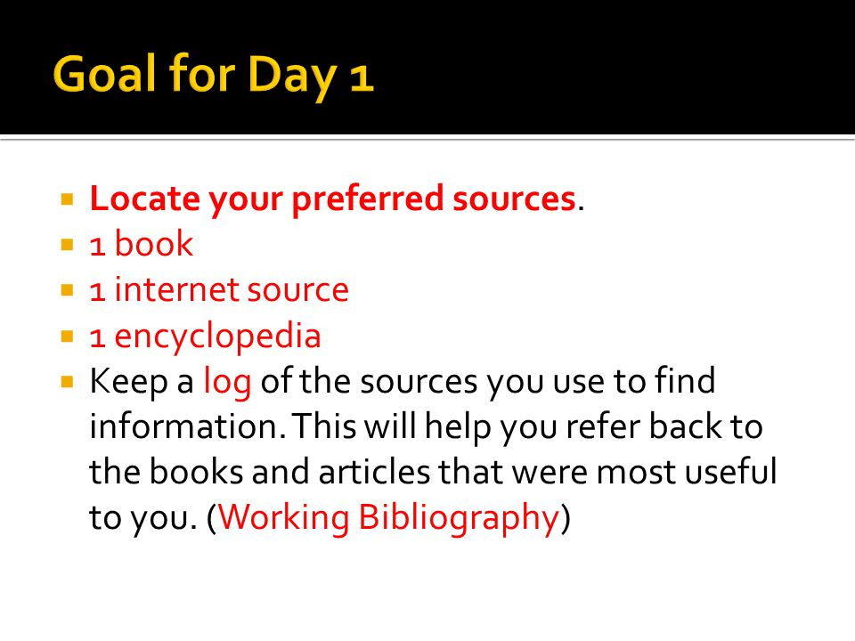 Locate your preferred sources. 1 book 1 internet source 1 encyclopedia Keep a log of the sources you use to find information. This will help you refer