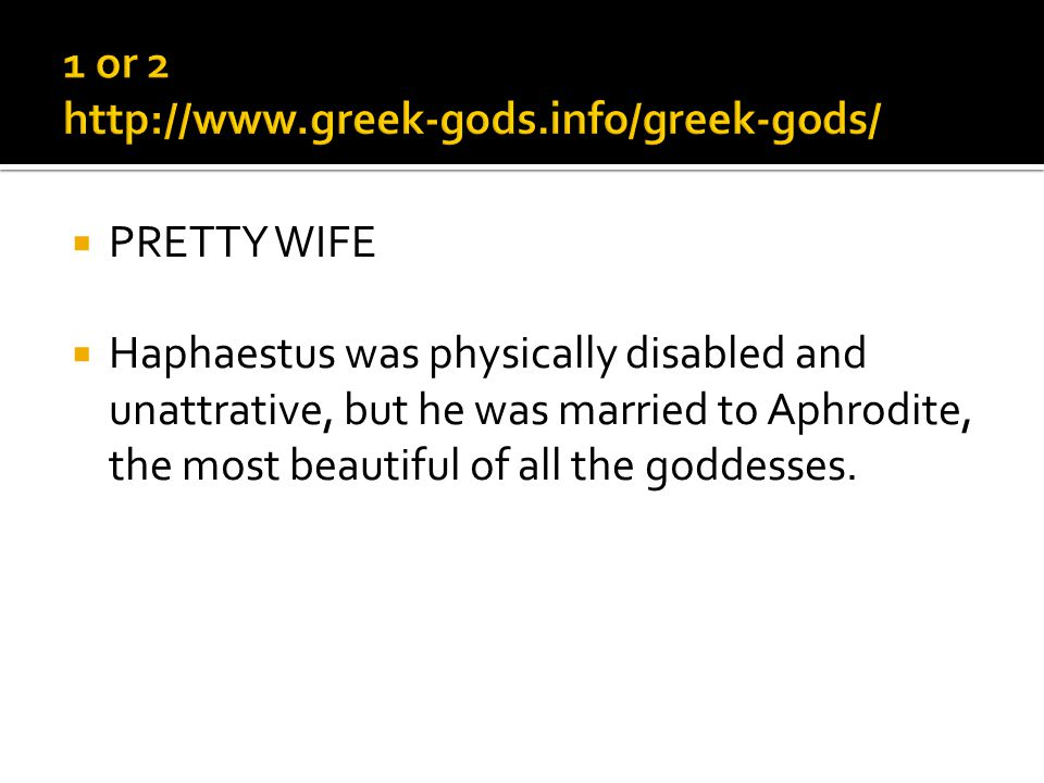 PRETTY WIFE Haphaestus was physically disabled and unattrative, but he was married to Aphrodite, the most beautiful of all the goddesses.