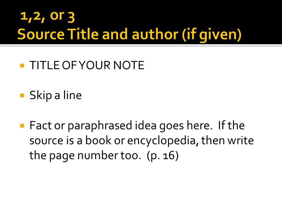 TITLE OF YOUR NOTE Skip a line Fact or paraphrased idea goes here. If the source is a book or encyclopedia, then write the page number too. (p. 16)