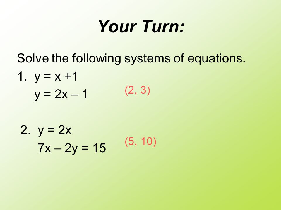 Your Turn: Solve the following systems of equations. 1. y = x +1 y = 2x – 1 2. y = 2x 7x – 2y = 15 (2, 3) (5, 10)
