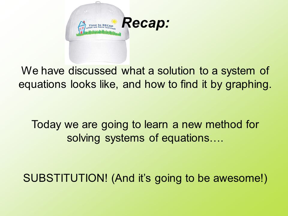 Recap: We have discussed what a solution to a system of equations looks like, and how to find it by graphing.
