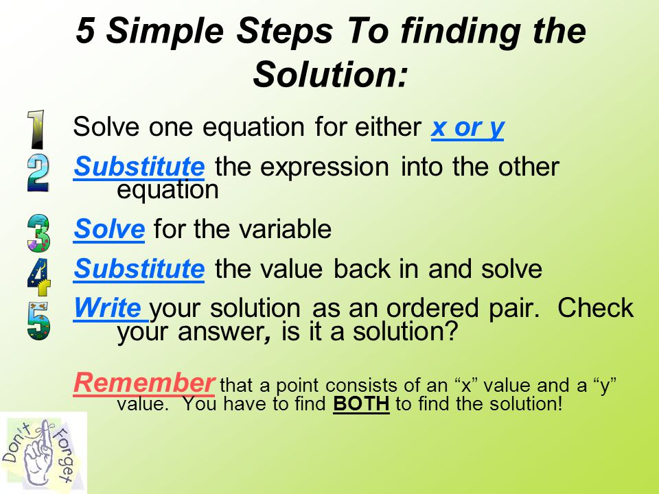 5 Simple Steps To finding the Solution: Solve one equation for either x or y Substitute the expression into the other equation Solve for the variable