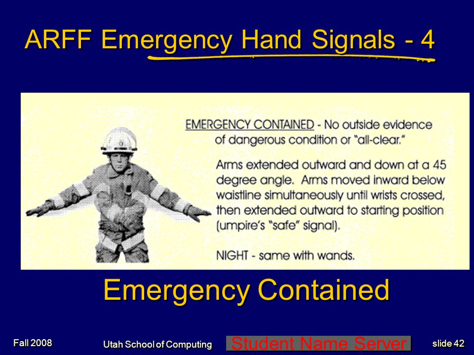 Student Name Server Utah School of Computing slide 41 Recommend Stop ARFF Emergency Hand Signals - 3 Fall 2008
