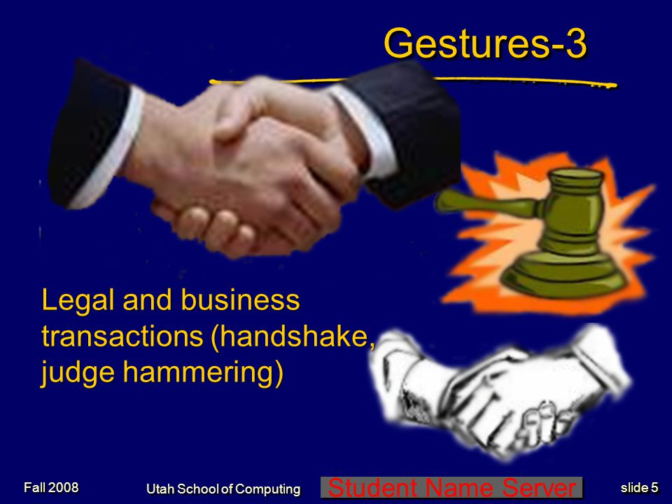 Student Name Server Utah School of Computing slide 4 Gestures-2Gestures-2 Hitch hiking (thumb up, hand moving sideways) Fall 2008