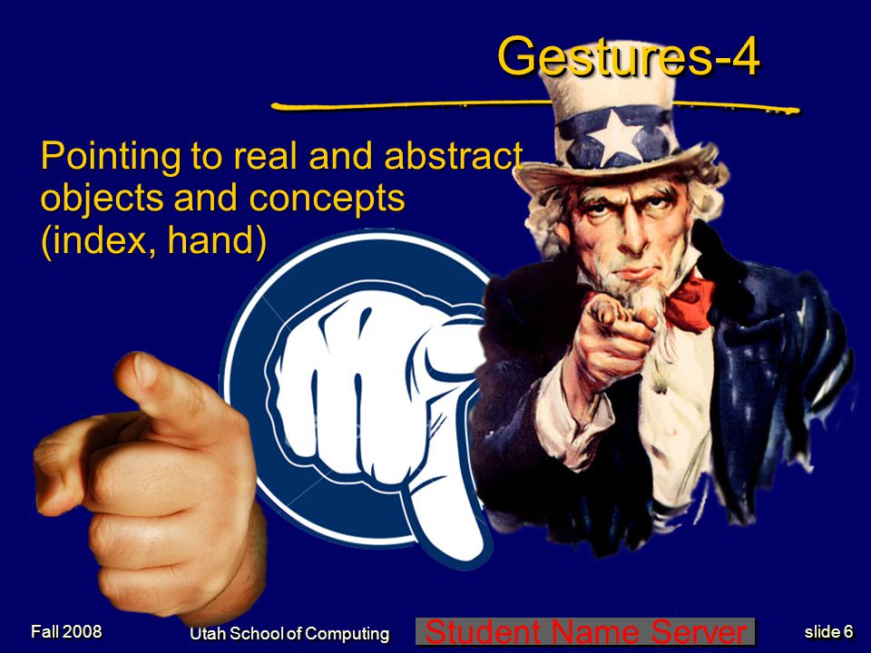 Student Name Server Utah School of Computing slide 5 Gestures-3Gestures-3 Legal and business transactions (handshake, judge hammering) Fall 2008