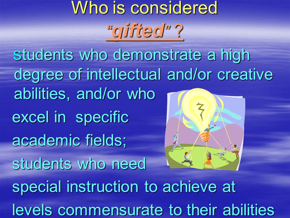 Who is considered gifted ? Who is considered gifted ? s tudents who demonstrate a high degree of intellectual and/or creative abilities, and/or who s