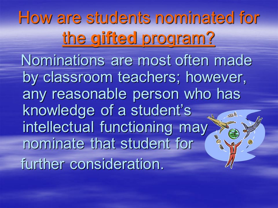 How are students nominated for the gifted program? Nominations are most often made by classroom teachers; however, any reasonable person who has knowl