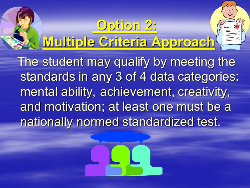 Option 2: Multiple Criteria Approach Option 2: Multiple Criteria Approach The student may qualify by meeting the standards in any 3 of 4 data categori