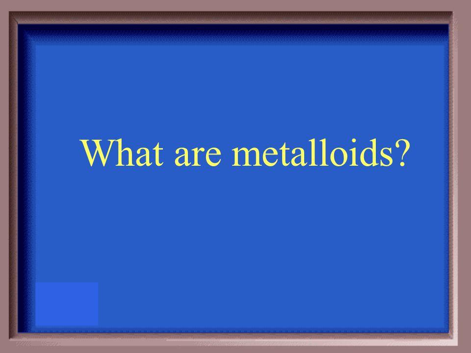 Have characteristics of both metals and non- metals