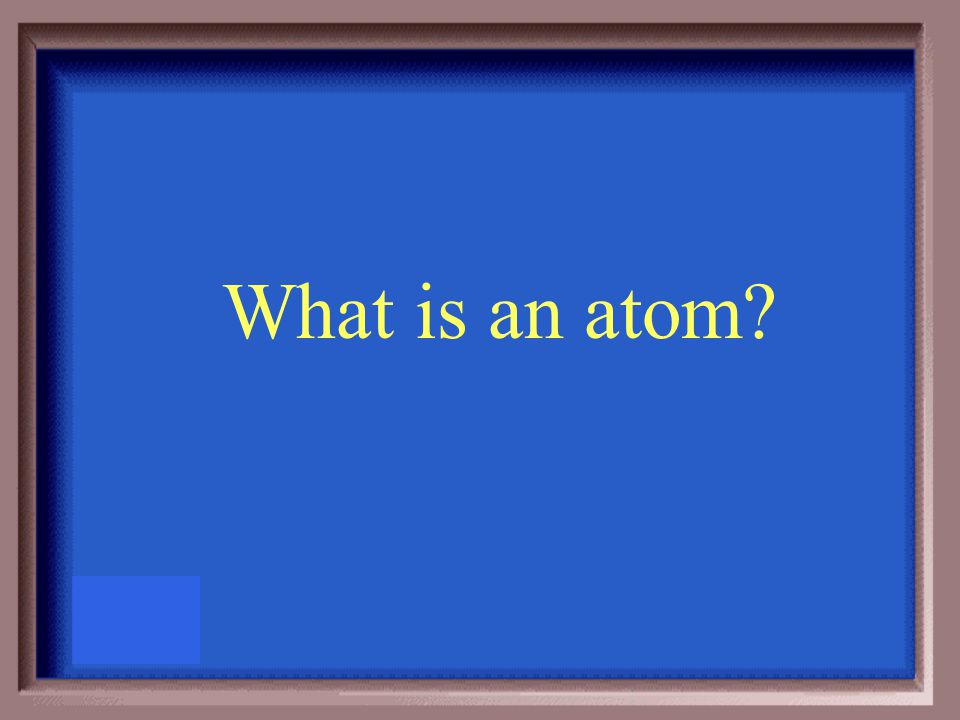 The smallest particle that an element can be divided into and still have the properties of that element