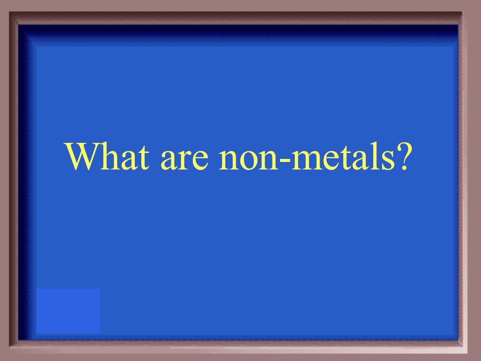 All characteristics are opposite of the metals and half are gases at room temperature