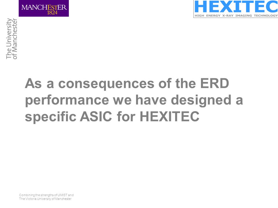Combining the strengths of UMIST and The Victoria University of Manchester As a consequences of the ERD performance we have designed a specific ASIC for HEXITEC