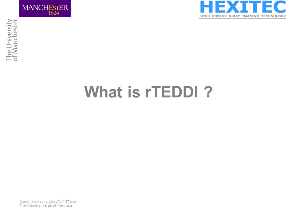 Combining the strengths of UMIST and The Victoria University of Manchester What is rTEDDI ?