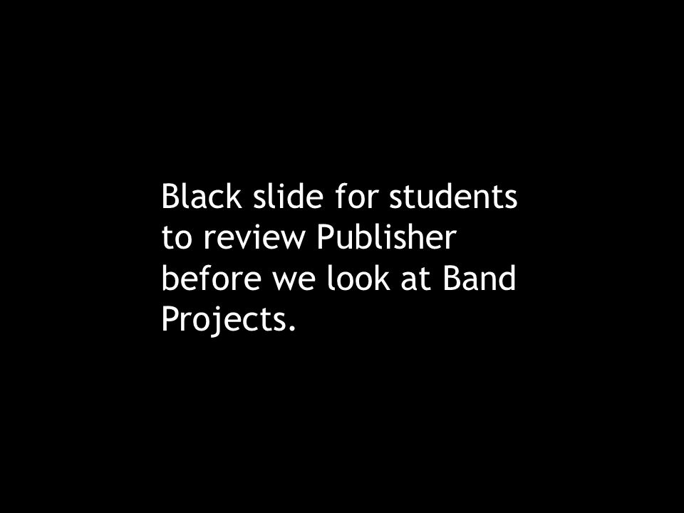 Black slide for students to review Publisher before we look at Band Projects.