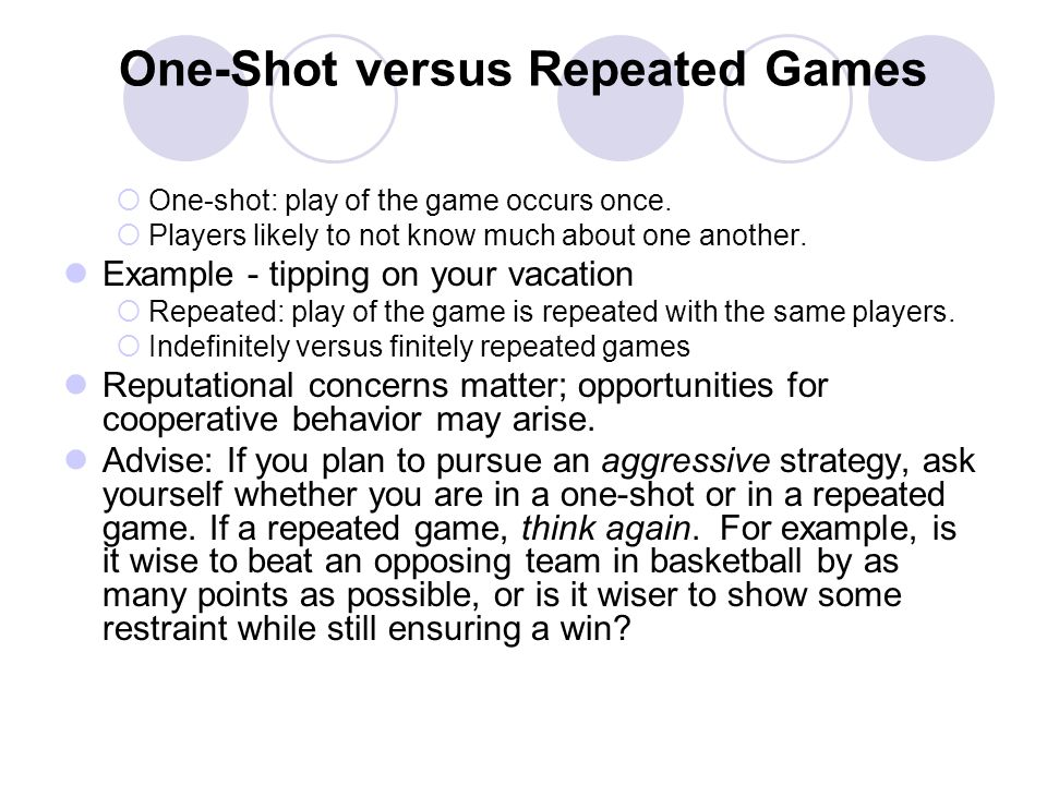 One-Shot versus Repeated Games One-shot: play of the game occurs once. Players likely to not know much about one another. Example - tipping on your va