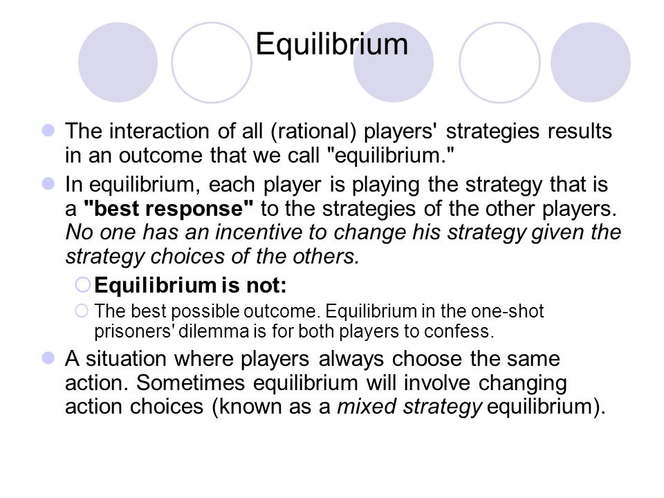 Equilibrium The interaction of all (rational) players' strategies results in an outcome that we call