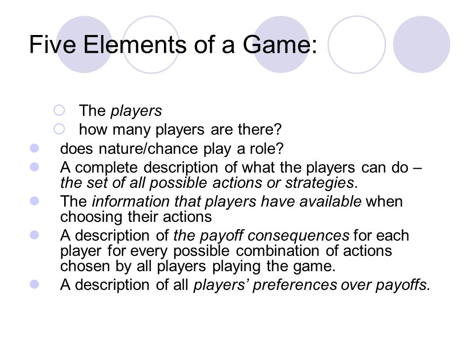 Five Elements of a Game: The players how many players are there? does nature/chance play a role? A complete description of what the players can do – t