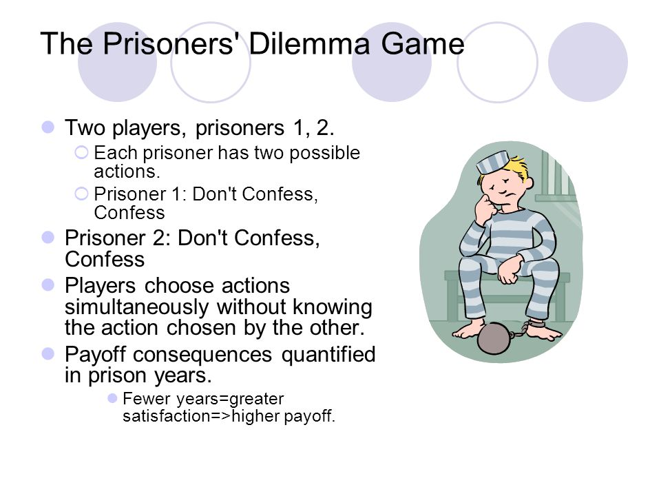 The Prisoners' Dilemma Game Two players, prisoners 1, 2. Each prisoner has two possible actions. Prisoner 1: Don't Confess, Confess Prisoner 2: Don't