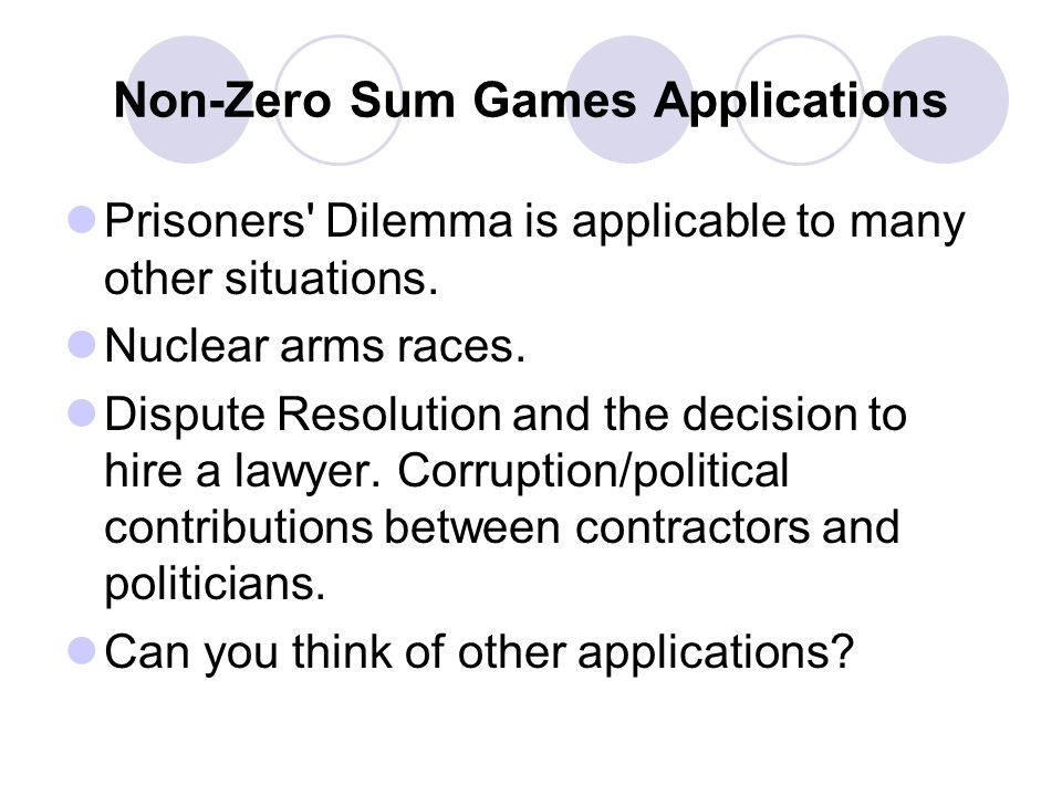 Non-Zero Sum Games Applications Prisoners' Dilemma is applicable to many other situations. Nuclear arms races. Dispute Resolution and the decision to