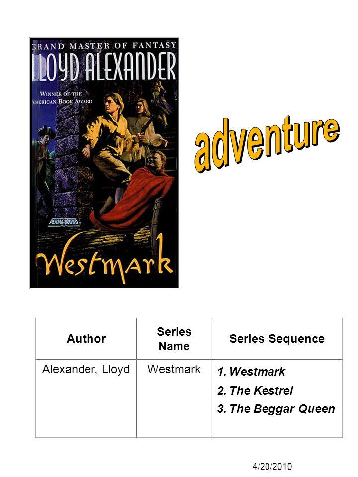Author Series Name Series Sequence Alexander, LloydWestmark 1.Westmark 2.The Kestrel 3.The Beggar Queen 4/20/2010