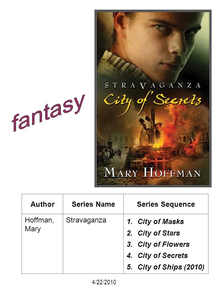 AuthorSeries NameSeries Sequence Hoffman, Mary Stravaganza 1.City of Masks 2.City of Stars 3.City of Flowers 4.City of Secrets 5.City of Ships (2010)