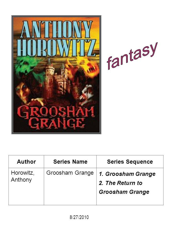 AuthorSeries NameSeries Sequence Horowitz, Anthony Groosham Grange 1. Groosham Grange 2. The Return to Groosham Grange 8/27/2010