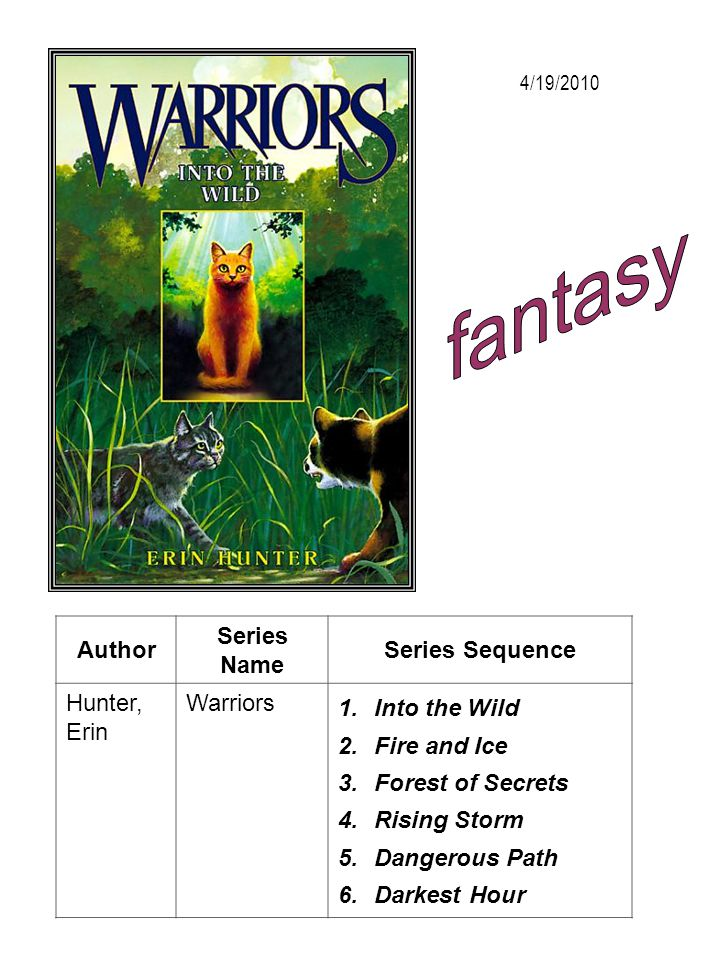 Author Series Name Series Sequence Hunter, Erin Warriors 1.Into the Wild 2.Fire and Ice 3.Forest of Secrets 4.Rising Storm 5.Dangerous Path 6.Darkest
