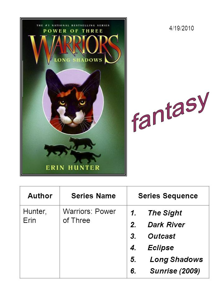 AuthorSeries NameSeries Sequence Hunter, Erin Warriors: Power of Three 1.The Sight 2.Dark River 3.Outcast 4.Eclipse 5. Long Shadows 6. Sunrise (2009)