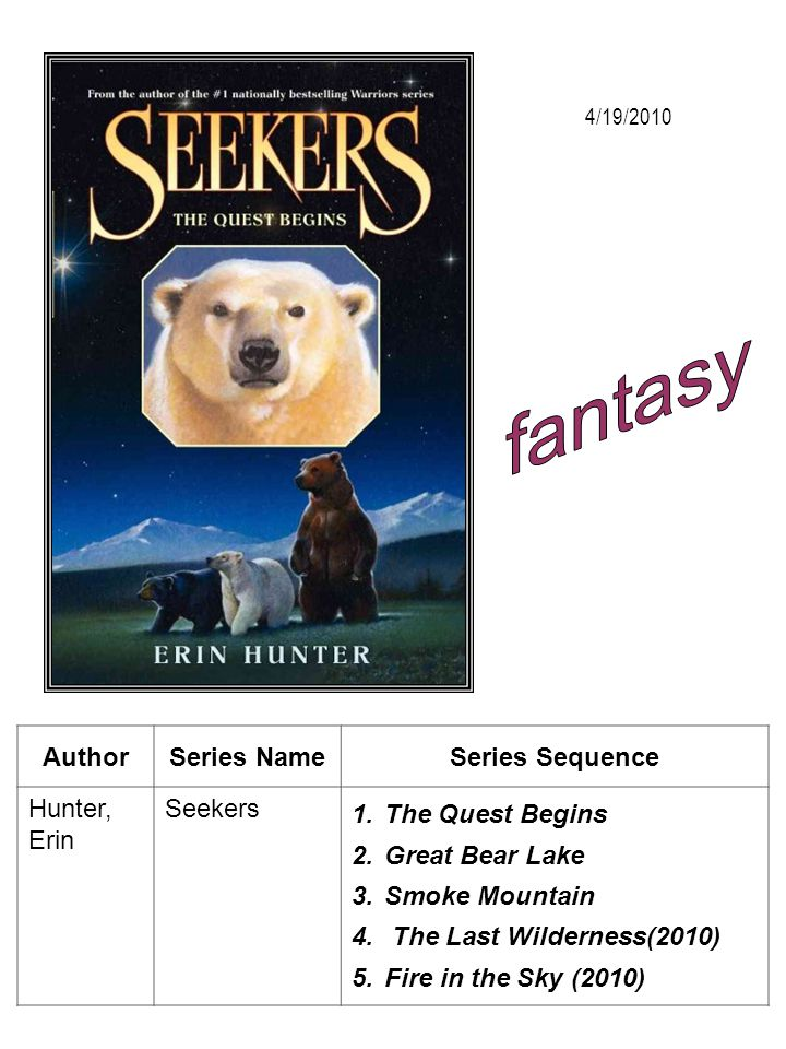AuthorSeries NameSeries Sequence Hunter, Erin Seekers 1.The Quest Begins 2.Great Bear Lake 3.Smoke Mountain 4. The Last Wilderness(2010) 5.Fire in the