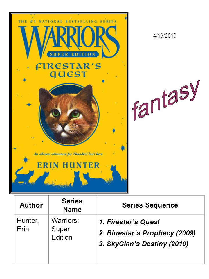 Author Series Name Series Sequence Hunter, Erin Warriors: Super Edition 1. Firestars Quest 2. Bluestars Prophecy (2009) 3. SkyClans Destiny (2010) 4/1
