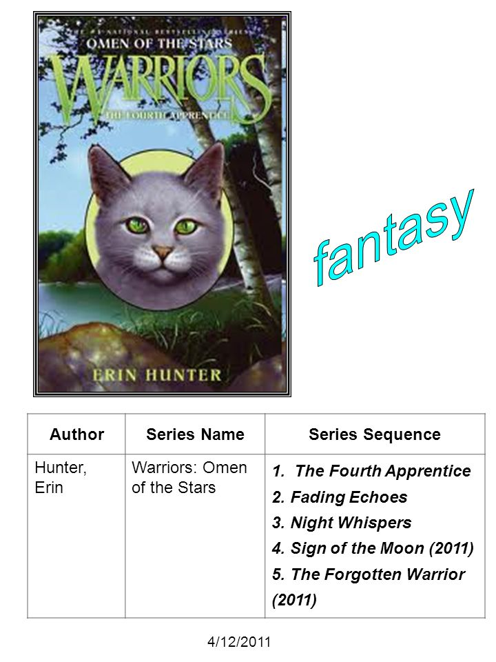 AuthorSeries NameSeries Sequence Hunter, Erin Warriors: Omen of the Stars 1. The Fourth Apprentice 2. Fading Echoes 3. Night Whispers 4. Sign of the M