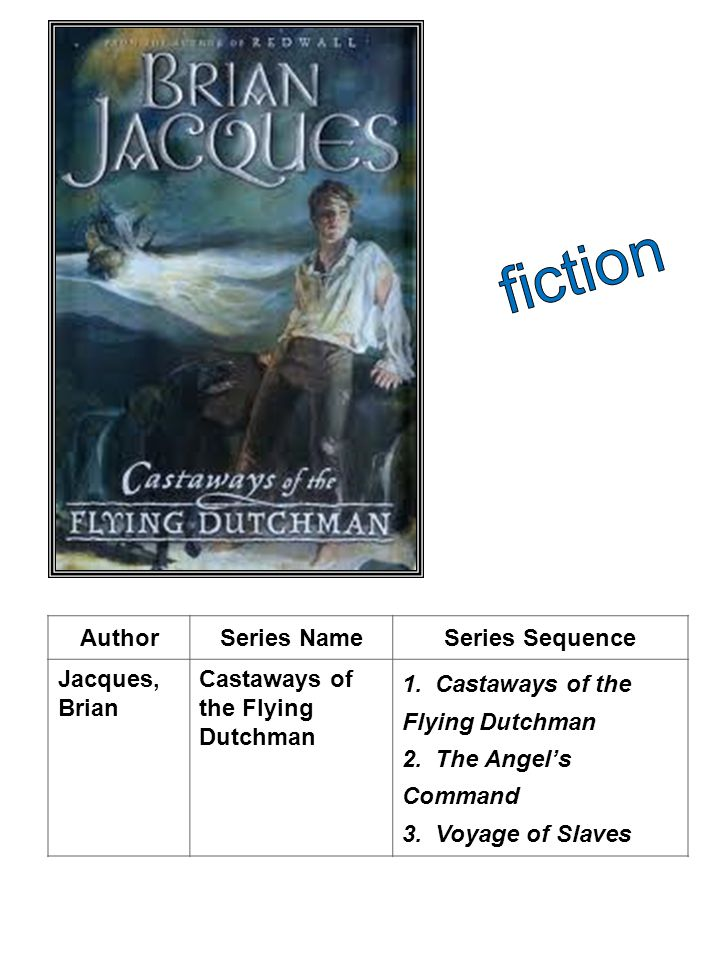 AuthorSeries NameSeries Sequence Jacques, Brian Castaways of the Flying Dutchman 1. Castaways of the Flying Dutchman 2. The Angels Command 3. Voyage o