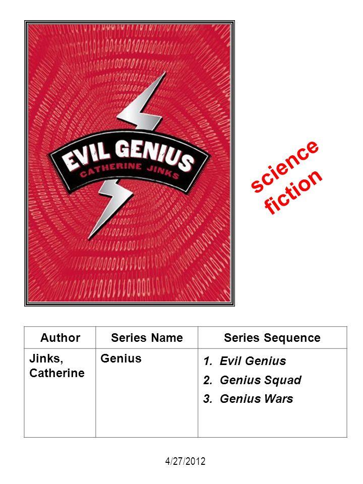 AuthorSeries NameSeries Sequence Jinks, Catherine Genius 1. Evil Genius 2. Genius Squad 3. Genius Wars 4/27/2012 science fiction