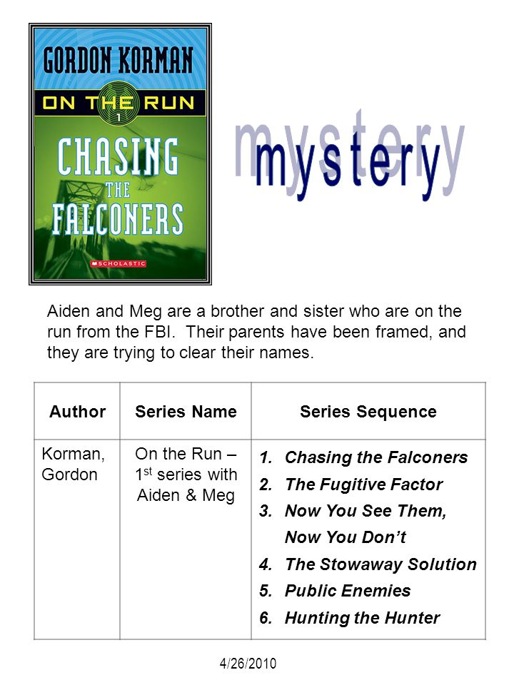 AuthorSeries NameSeries Sequence Korman, Gordon On the Run – 1 st series with Aiden & Meg 1.Chasing the Falconers 2.The Fugitive Factor 3.Now You See