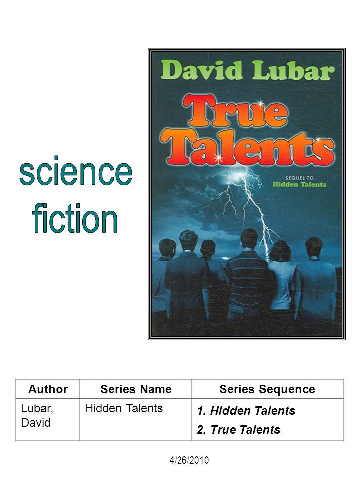 AuthorSeries NameSeries Sequence Lubar, David Hidden Talents 1. Hidden Talents 2. True Talents 4/26/2010