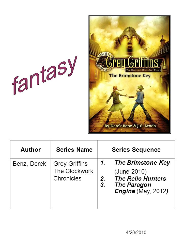 AuthorSeries NameSeries Sequence Benz, DerekGrey Griffins The Clockwork Chronicles 1.The Brimstone Key (June 2010) 2.The Relic Hunters 3.The Paragon E