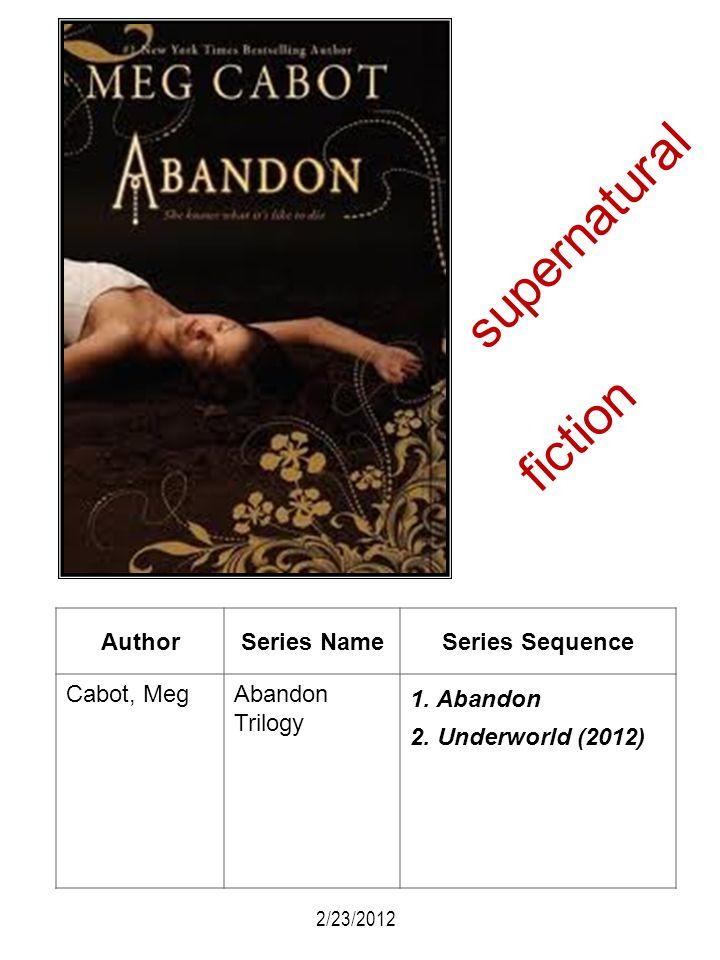 AuthorSeries NameSeries Sequence Cabot, MegAbandon Trilogy 1. Abandon 2. Underworld (2012) 2/23/2012 supernatural fiction