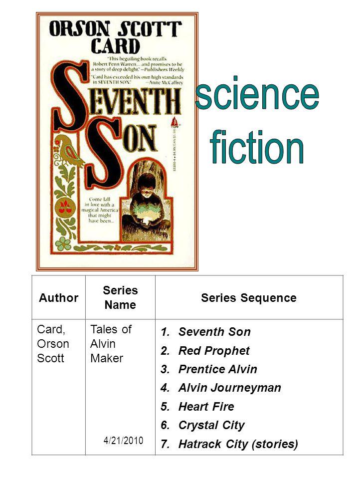 Author Series Name Series Sequence Card, Orson Scott Tales of Alvin Maker 1.Seventh Son 2.Red Prophet 3.Prentice Alvin 4.Alvin Journeyman 5.Heart Fire
